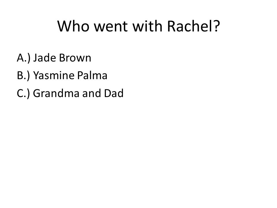 Who went with Rachel A.) Jade Brown B.) Yasmine Palma C.) Grandma and Dad
