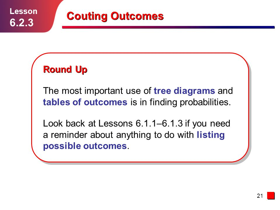 21 Couting Outcomes Lesson 6.2.3 Round Up The most important use of tree diagrams and tables of outcomes is in finding probabilities. Look back at Les