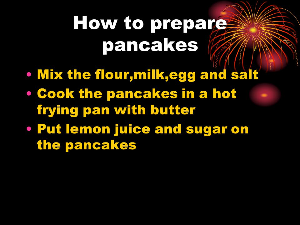 How to prepare pancakes Mix the flour,milk,egg and salt Cook the pancakes in a hot frying pan with butter Put lemon juice and sugar on the pancakes