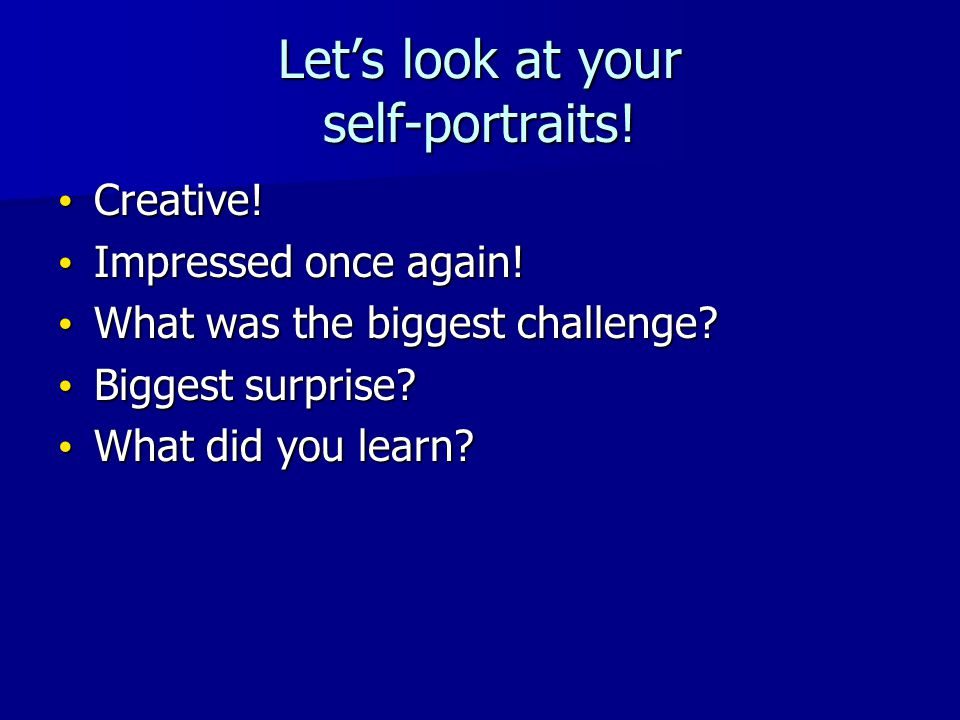 Let's look at your self-portraits. Creative. Creative.