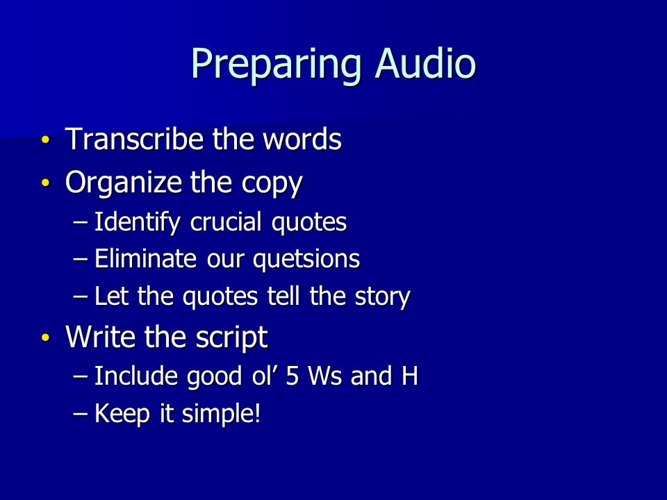 Preparing Audio Transcribe the words Transcribe the words Organize the copy Organize the copy –Identify crucial quotes –Eliminate our quetsions –Let t