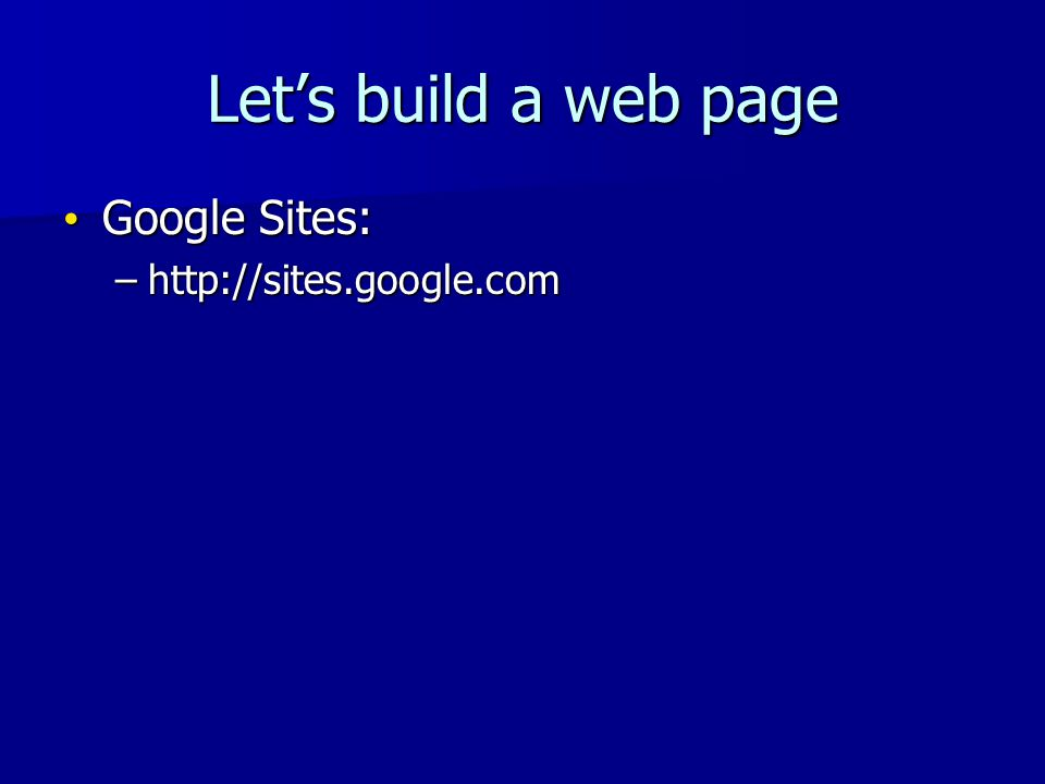 Let's build a web page Google Sites: Google Sites: –http://sites.google.com