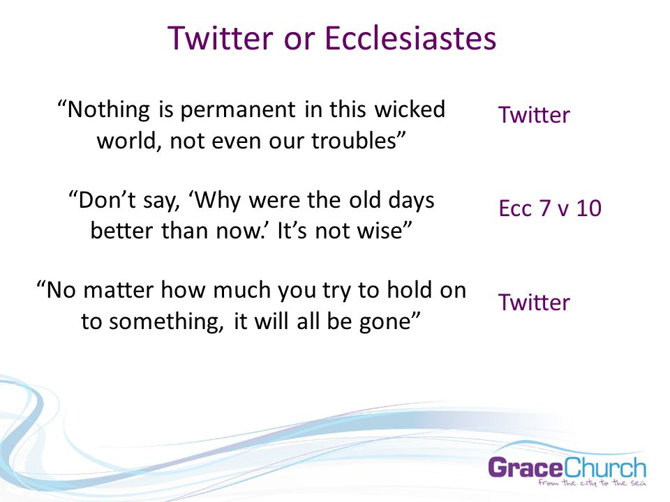 Twitter or Ecclesiastes Nothing is permanent in this wicked world, not even our troubles Don't say, 'Why were the old days better than now.' It's not wise No matter how much you try to hold on to something, it will all be gone Twitter Ecc 7 v 10 Twitter