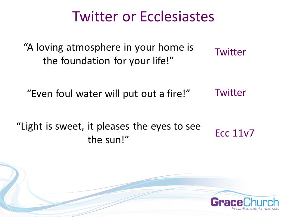 Twitter or Ecclesiastes A loving atmosphere in your home is the foundation for your life! Even foul water will put out a fire! Light is sweet, it pleases the eyes to see the sun! Twitter Ecc 11v7