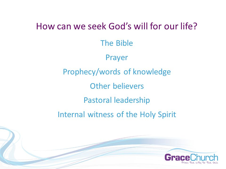 How can we seek God's will for our life? The Bible Prayer Prophecy/words of knowledge Other believers Pastoral leadership Internal witness of the Holy