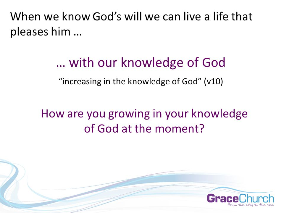When we know God's will we can live a life that pleases him … … with our knowledge of God increasing in the knowledge of God (v10) How are you growing in your knowledge of God at the moment