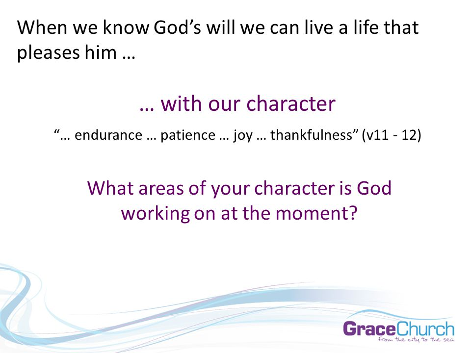 When we know God's will we can live a life that pleases him … … with our character … endurance … patience … joy … thankfulness (v11 - 12) What areas of your character is God working on at the moment