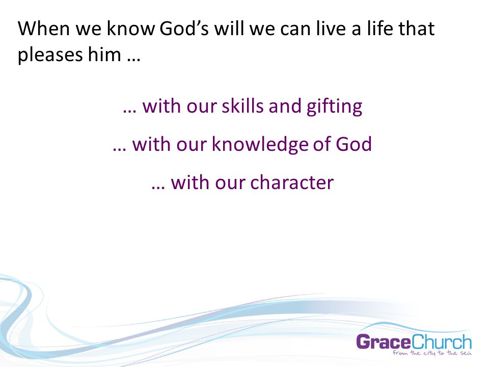 When we know God's will we can live a life that pleases him … … with our skills and gifting … with our knowledge of God … with our character