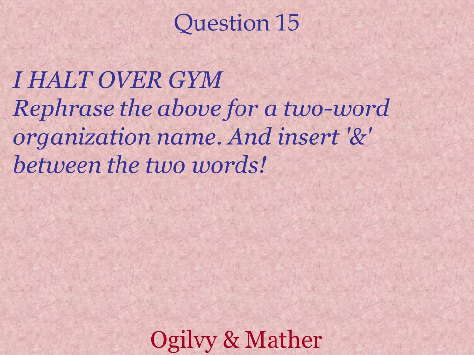 Question 15 I HALT OVER GYM Rephrase the above for a two-word organization name.