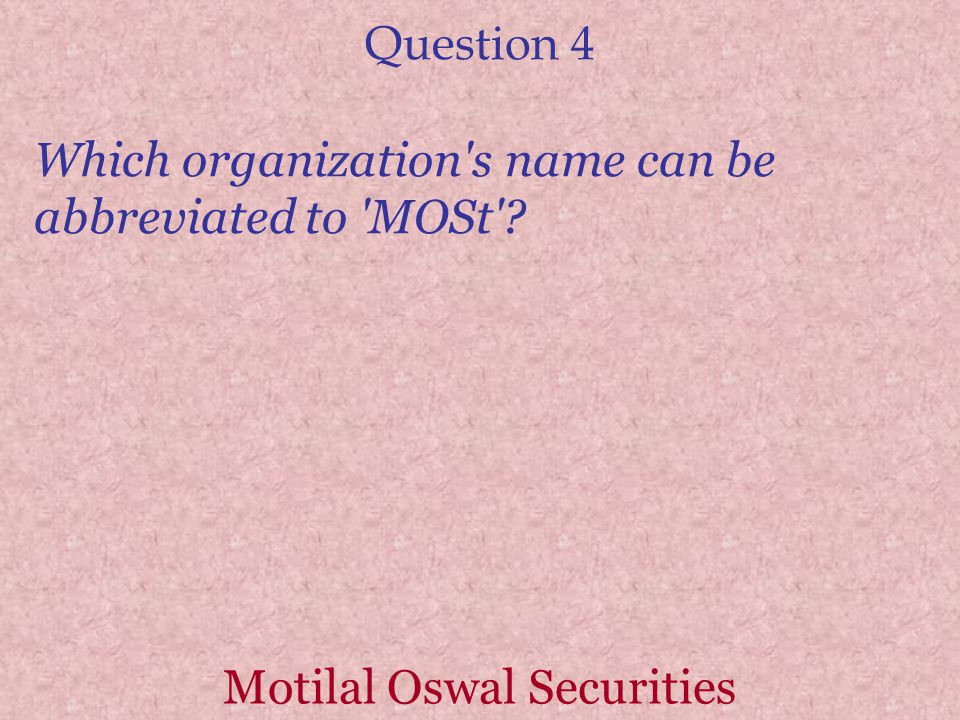 Question 4 Which organization s name can be abbreviated to MOSt ? Motilal Oswal Securities