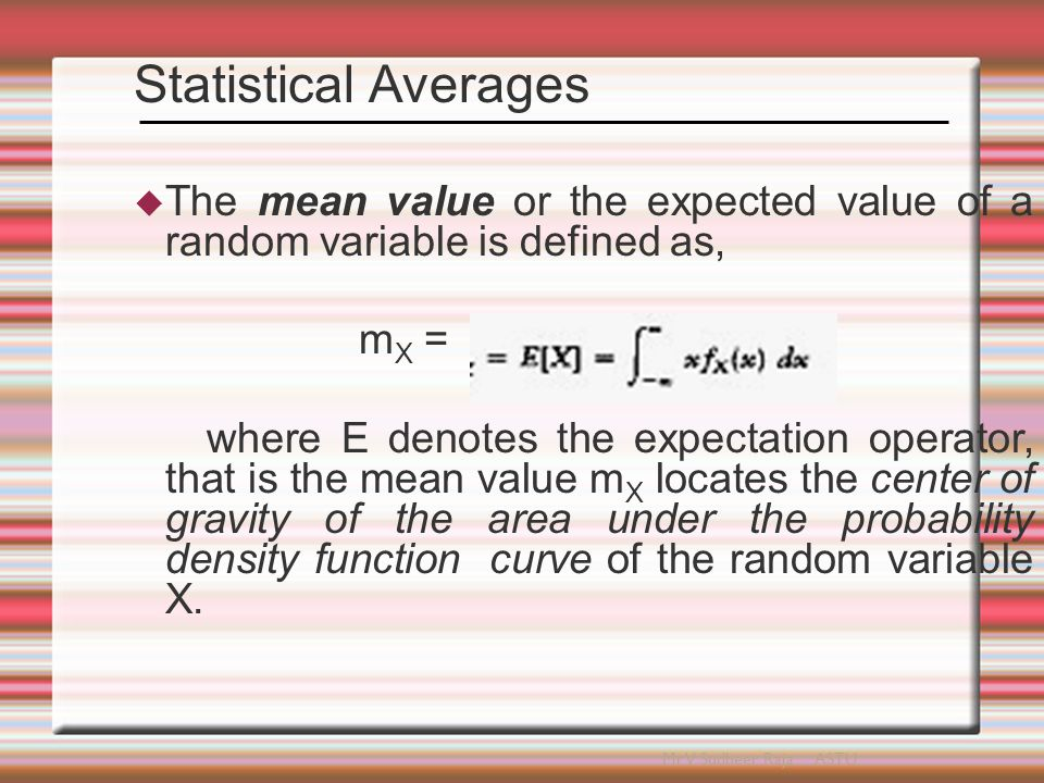  The variance of the random variable X is the measure of the variables randomness, it constrains the effective width of the probability density function f X ( x ) of the random variable X about the mean m X and is expressed as,  The variance of random variable is normally denoted as  The square root of Variance is called as standard deviation of the random variable X.