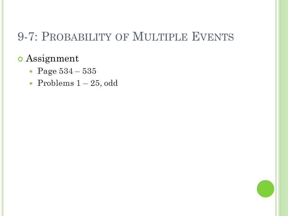 9-7: P ROBABILITY OF M ULTIPLE E VENTS Assignment Page 534 – 535 Problems 1 – 25, odd