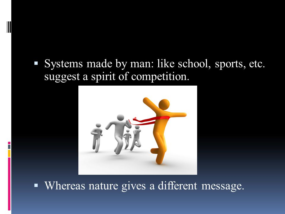  Systems made by man: like school, sports, etc.suggest a spirit of competition.