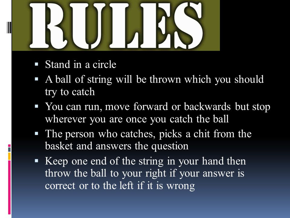 Rules:  Stand in a circle  A ball of string will be thrown which you should try to catch  You can run, move forward or backwards but stop wherever you are once you catch the ball  The person who catches, picks a chit from the basket and answers the question  Keep one end of the string in your hand then throw the ball to your right if your answer is correct or to the left if it is wrong
