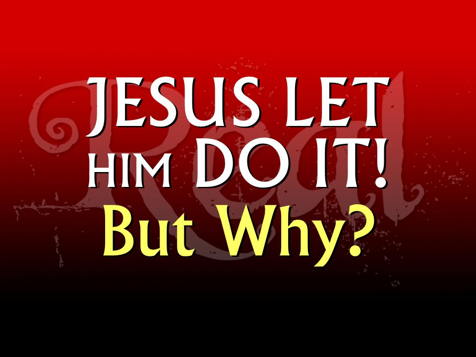JESUS LET HIM DO IT! But Why?