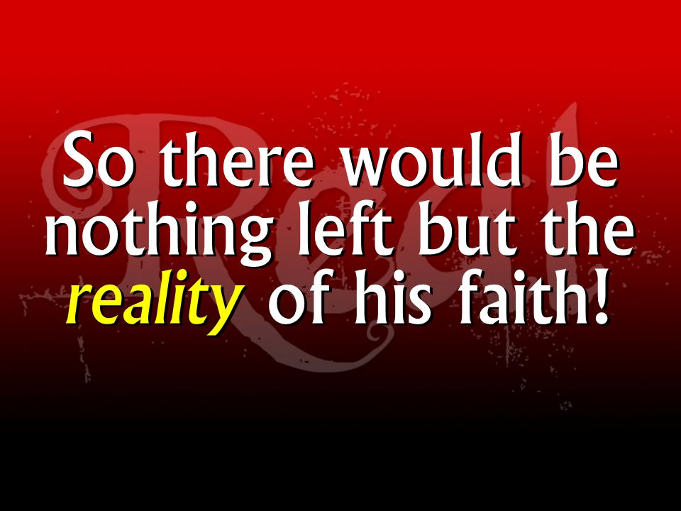 So there would be nothing left but the reality of his faith!