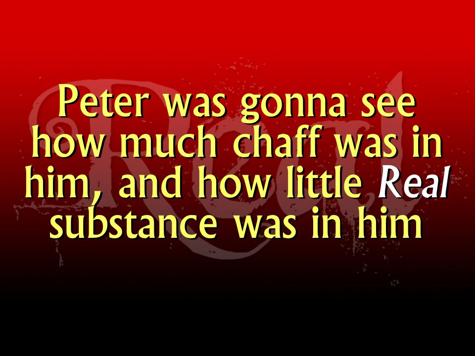 Peter was gonna see how much chaff was in him, and how little Real substance was in him