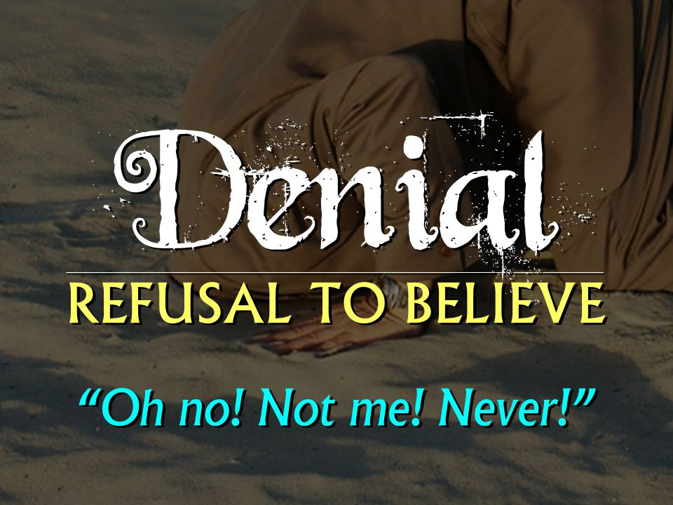 Denial REFUSAL TO BELIEVE Oh no! Not me! Never!