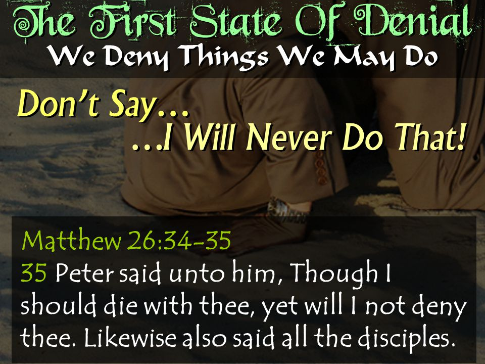 The First State Of Denial Don't Say… We Deny Things We May Do …I Will Never Do That.