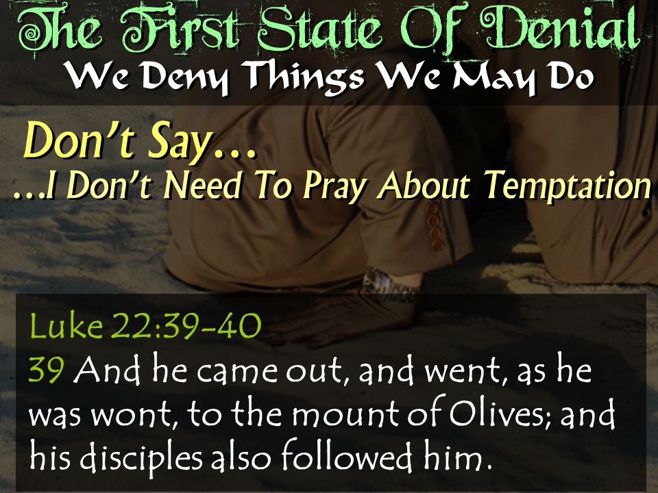The First State Of Denial Don't Say… We Deny Things We May Do …I Don't Need To Pray About Temptation Luke 22:39-40 39 And he came out, and went, as he was wont, to the mount of Olives; and his disciples also followed him.