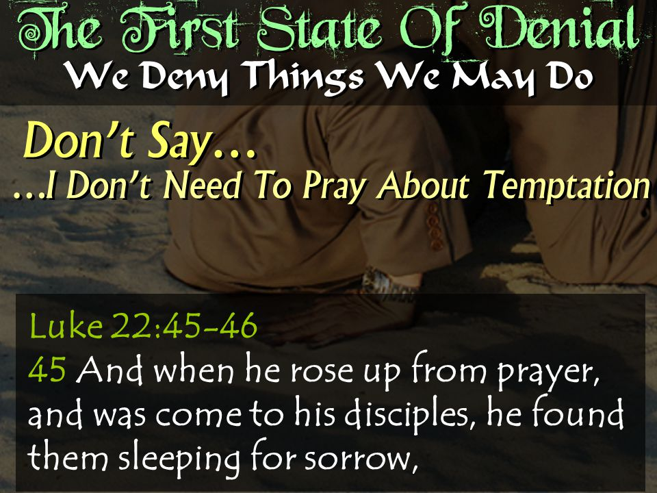 The First State Of Denial Don't Say… We Deny Things We May Do …I Don't Need To Pray About Temptation Luke 22:45-46 45 And when he rose up from prayer, and was come to his disciples, he found them sleeping for sorrow,