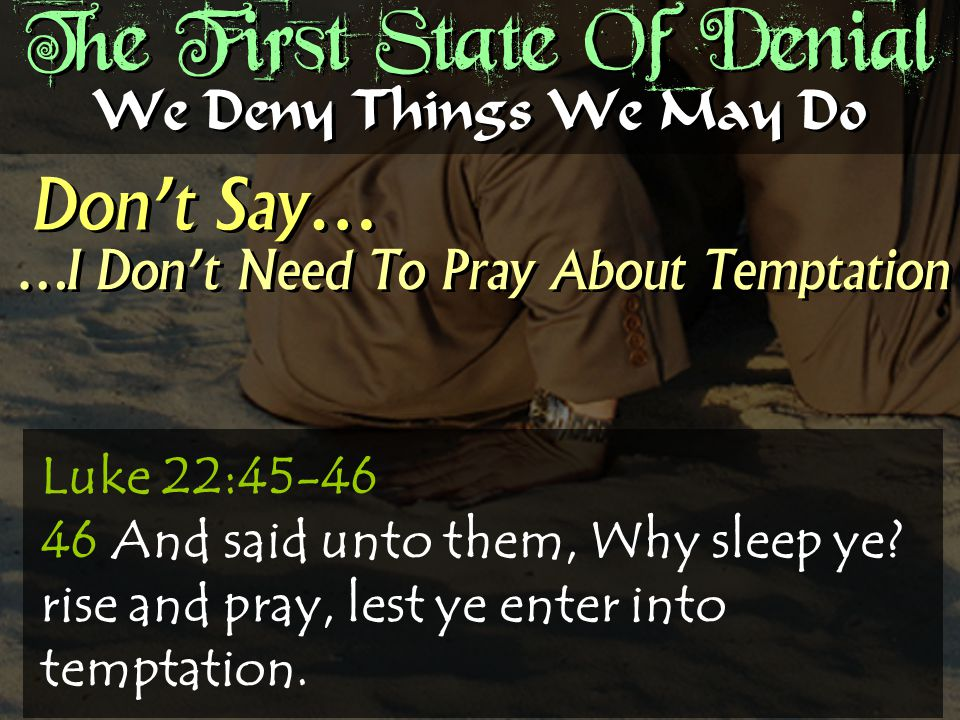 The First State Of Denial Don't Say… We Deny Things We May Do …I Don't Need To Pray About Temptation Luke 22:45-46 46 And said unto them, Why sleep ye.