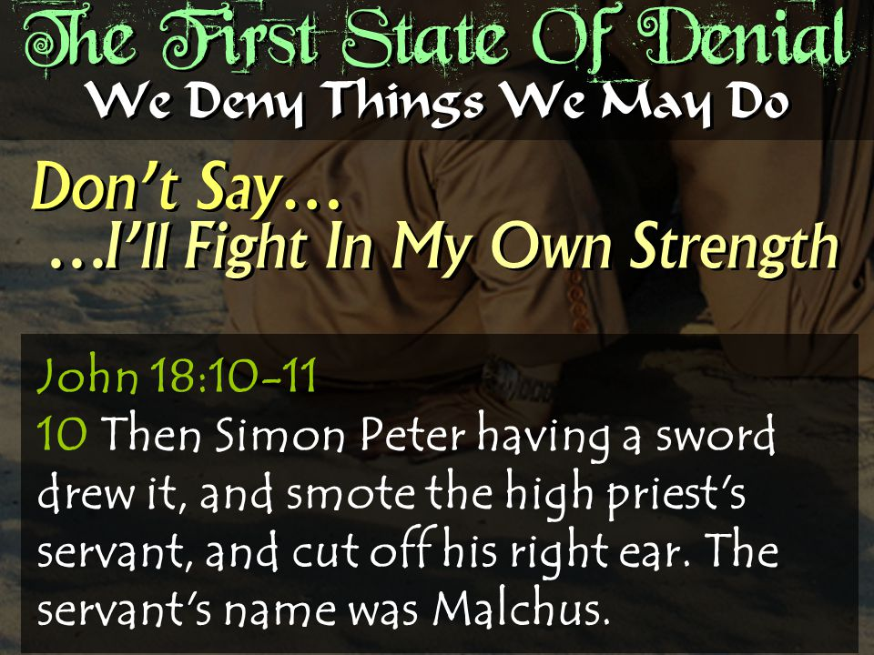 The First State Of Denial Don't Say… We Deny Things We May Do …I'll Fight In My Own Strength John 18:10-11 10 Then Simon Peter having a sword drew it, and smote the high priest s servant, and cut off his right ear.