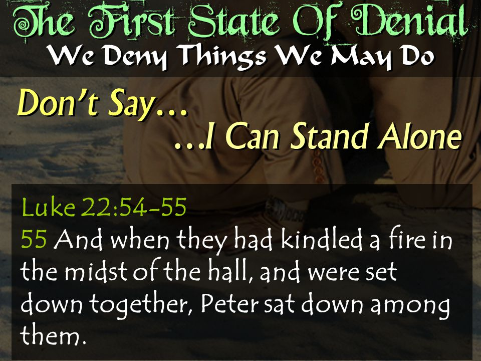 The First State Of Denial Don't Say… We Deny Things We May Do …I Can Stand Alone Luke 22:54-55 55 And when they had kindled a fire in the midst of the hall, and were set down together, Peter sat down among them.