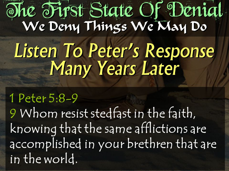 The First State Of Denial Listen To Peter's Response Many Years Later We Deny Things We May Do 1 Peter 5:8-9 9 Whom resist stedfast in the faith, knowing that the same afflictions are accomplished in your brethren that are in the world.