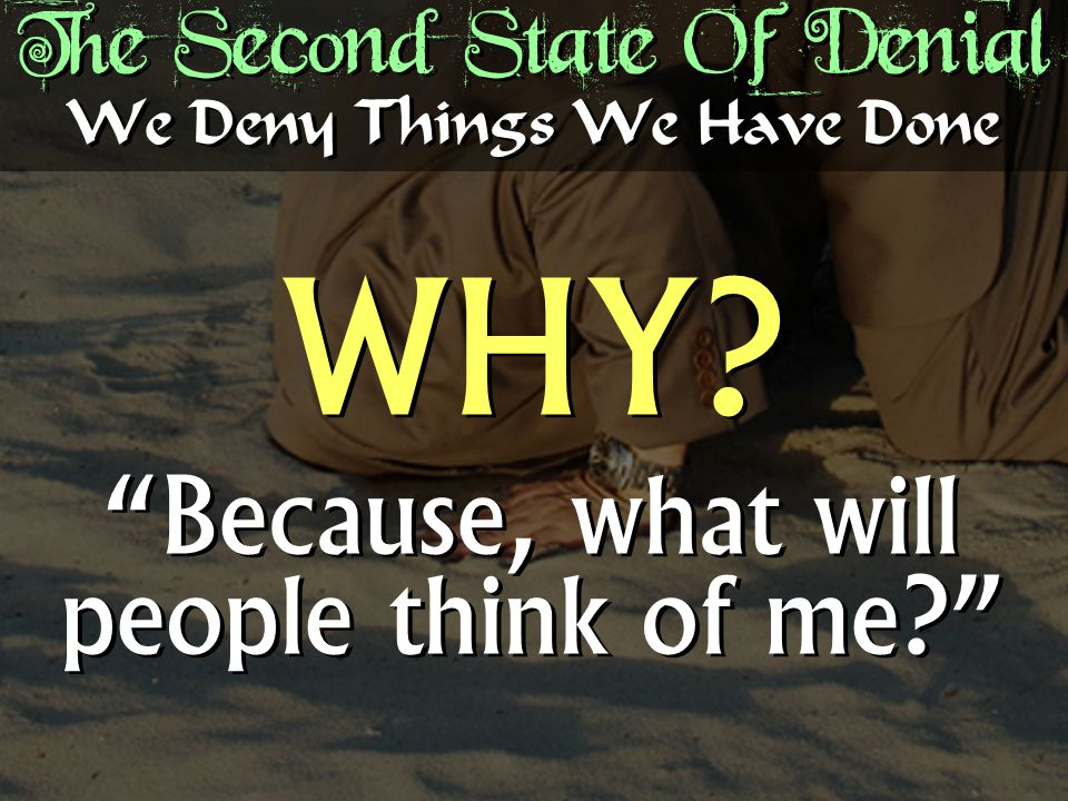 The Second State Of Denial WHY. Because, what will people think of me? WHY.