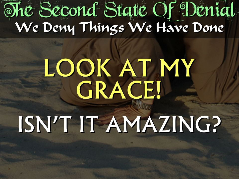 The Second State Of Denial LOOK AT MY GRACE. ISN'T IT AMAZING.