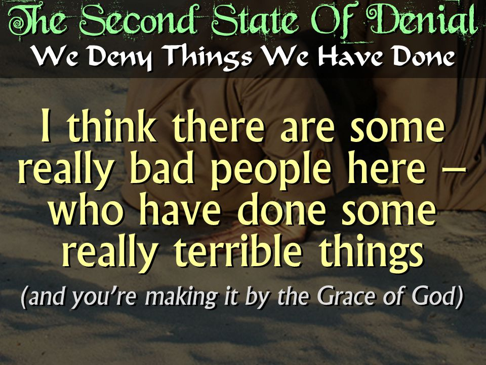 The Second State Of Denial I think there are some really bad people here – who have done some really terrible things (and you're making it by the Grace of God) I think there are some really bad people here – who have done some really terrible things (and you're making it by the Grace of God) We Deny Things We Have Done