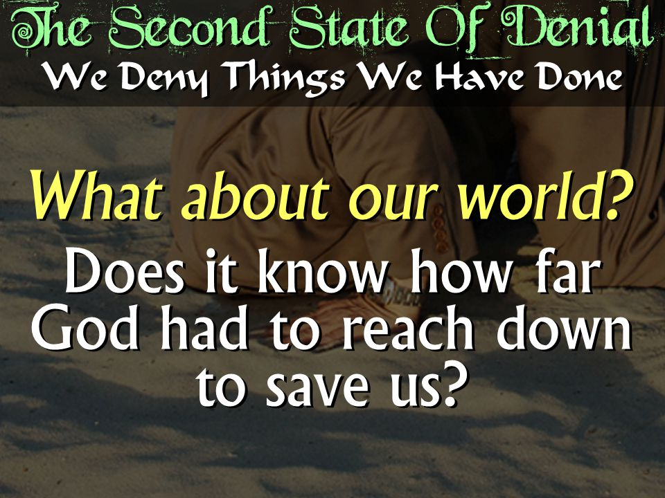 The Second State Of Denial We Deny Things We Have Done What about our world.