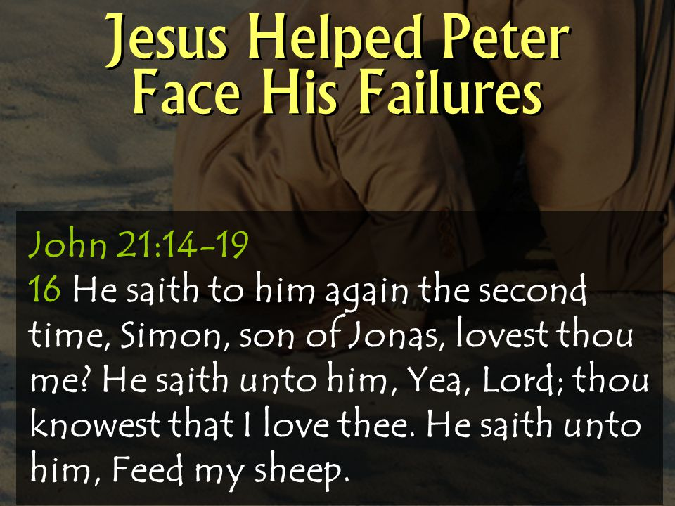 Jesus Helped Peter Face His Failures John 21:14-19 16 He saith to him again the second time, Simon, son of Jonas, lovest thou me.