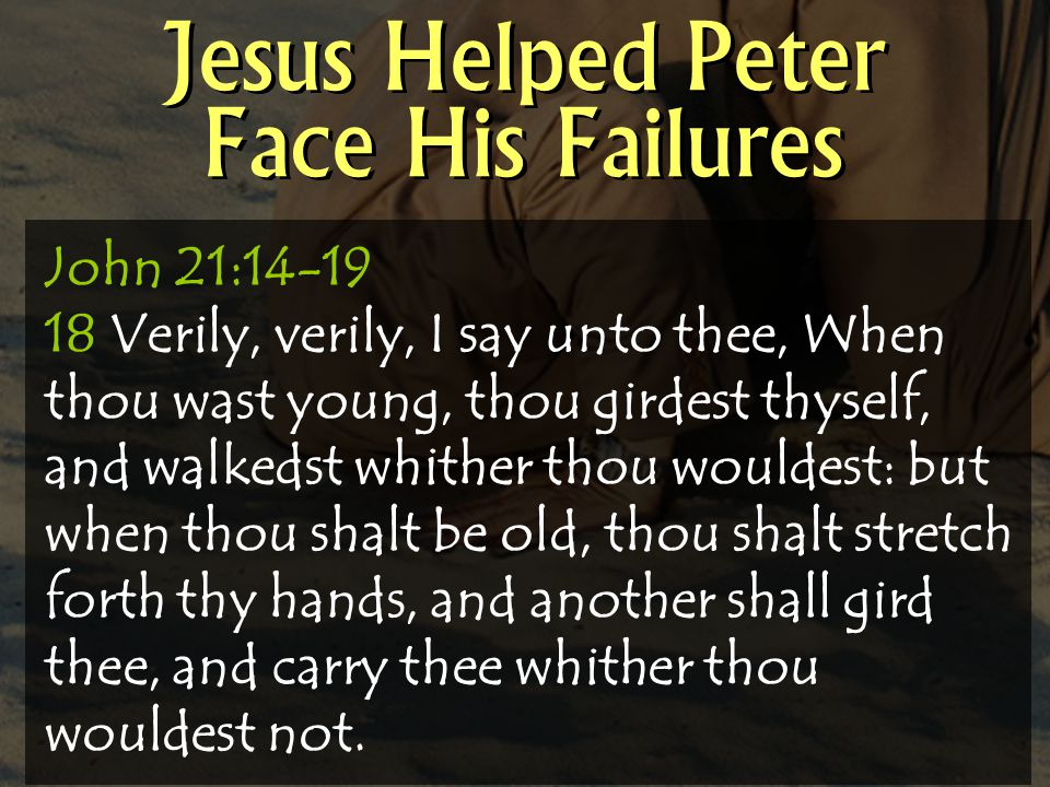 Jesus Helped Peter Face His Failures John 21:14-19 18 Verily, verily, I say unto thee, When thou wast young, thou girdest thyself, and walkedst whither thou wouldest: but when thou shalt be old, thou shalt stretch forth thy hands, and another shall gird thee, and carry thee whither thou wouldest not.