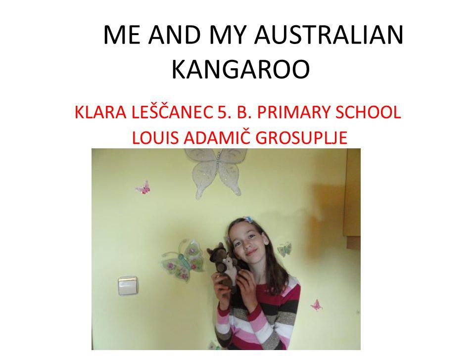 ME AND MY AUSTRALIAN KANGAROO KLARA LEŠČANEC 5. B. PRIMARY SCHOOL LOUIS ADAMIČ GROSUPLJE
