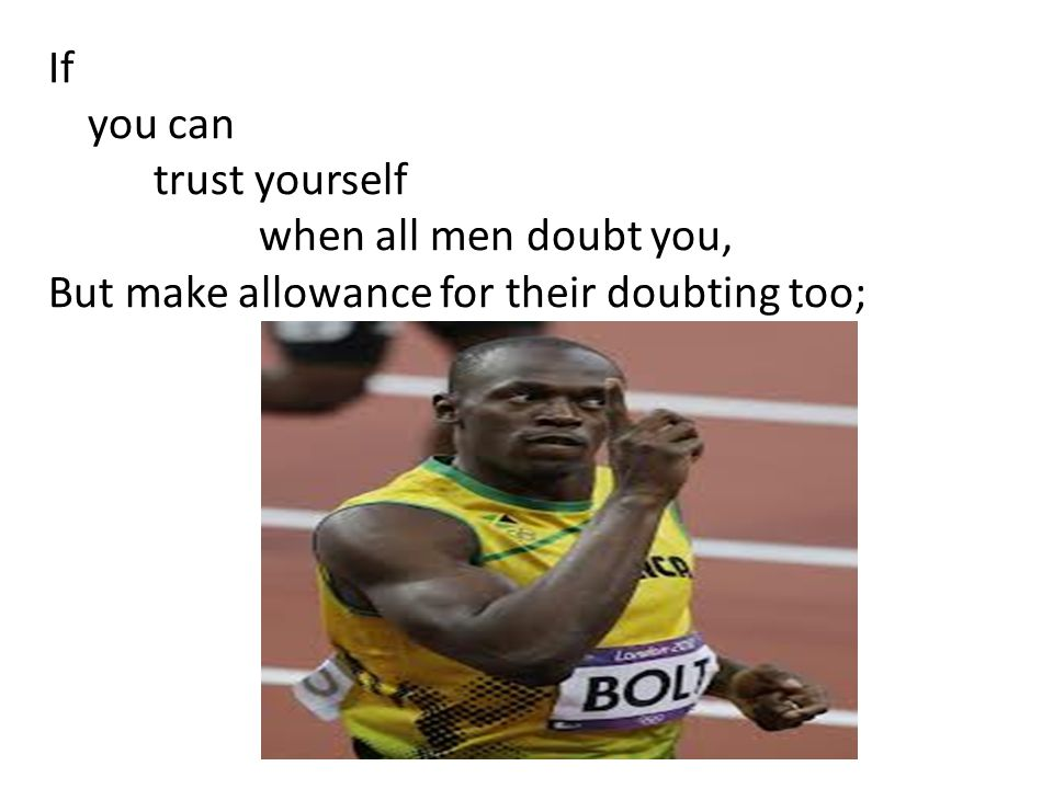 If you can trust yourself when all men doubt you, But make allowance for their doubting too;