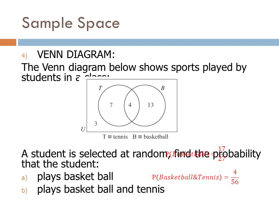 Sample Space 4) VENN DIAGRAM: The Venn diagram below shows sports played by students in a class: A student is selected at random, find the probability that the student: a) plays basket ball b) plays basket ball and tennis