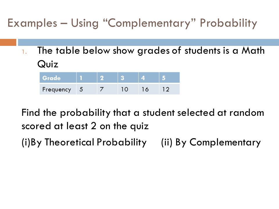 """Examples – Using """"Complementary"""" Probability 1. The table below show grades of students is a Math Quiz Find the probability that a student selected at"""