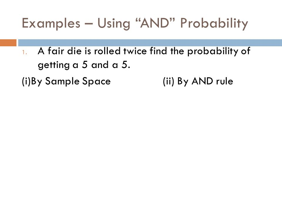 """Examples – Using """"AND"""" Probability 1. A fair die is rolled twice find the probability of getting a 5 and a 5. (i)By Sample Space(ii) By AND rule"""