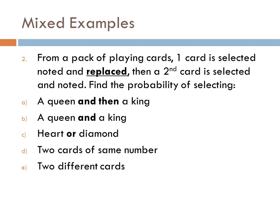 Mixed Examples 2. From a pack of playing cards, 1 card is selected noted and replaced, then a 2 nd card is selected and noted. Find the probability of