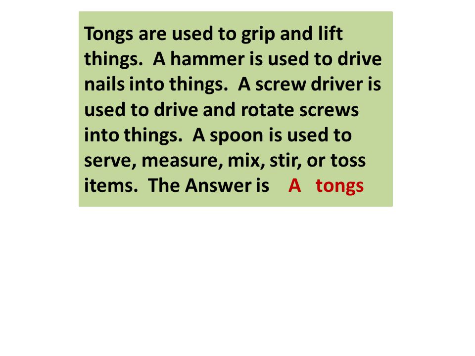 Tongs are used to grip and lift things. A hammer is used to drive nails into things.
