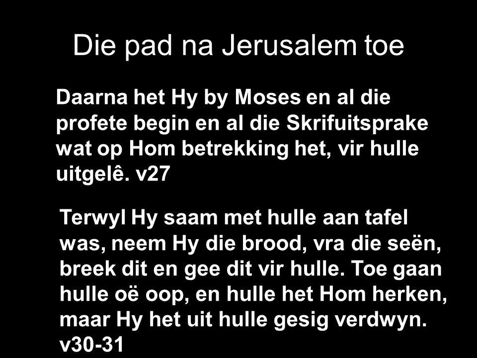 Die pad na Jerusalem toe Daarna het Hy by Moses en al die profete begin en al die Skrifuitsprake wat op Hom betrekking het, vir hulle uitgelê.