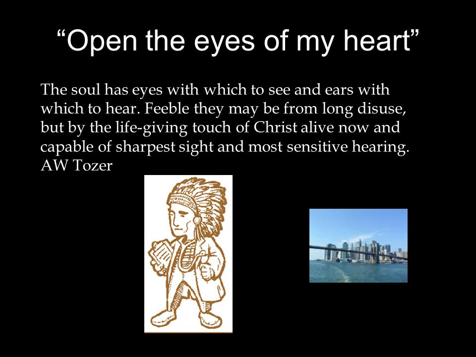 Open the eyes of my heart The soul has eyes with which to see and ears with which to hear.