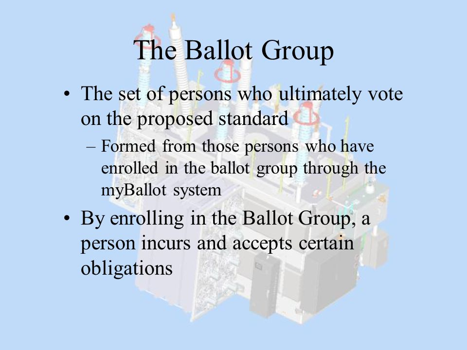 The Ballot Group The set of persons who ultimately vote on the proposed standard –Formed from those persons who have enrolled in the ballot group thro