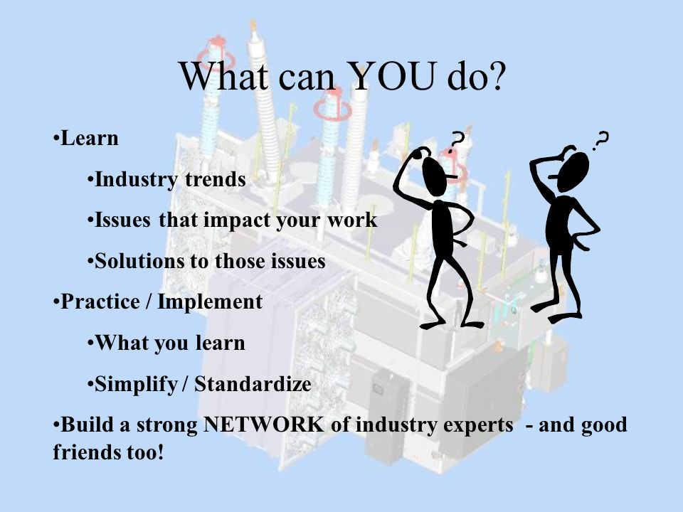 What can YOU do? Learn Industry trends Issues that impact your work Solutions to those issues Practice / Implement What you learn Simplify / Standardi