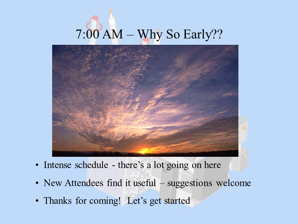7:00 AM – Why So Early?? Intense schedule - there's a lot going on here New Attendees find it useful – suggestions welcome Thanks for coming! Let's ge