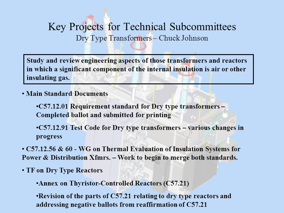 Key Projects for Technical Subcommittees Dry Type Transformers – Chuck Johnson Main Standard Documents C57.12.01 Requirement standard for Dry type tra