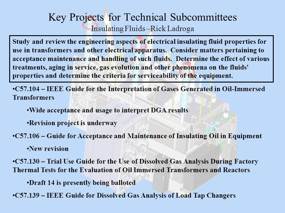 Key Projects for Technical Subcommittees Insulating Fluids –Rick Ladroga Study and review the engineering aspects of electrical insulating fluid prope