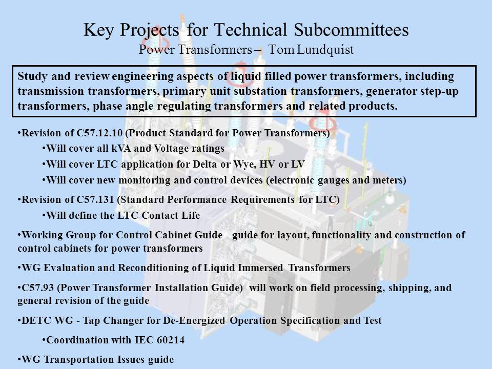 Key Projects for Technical Subcommittees Power Transformers – Tom Lundquist Study and review engineering aspects of liquid filled power transformers,